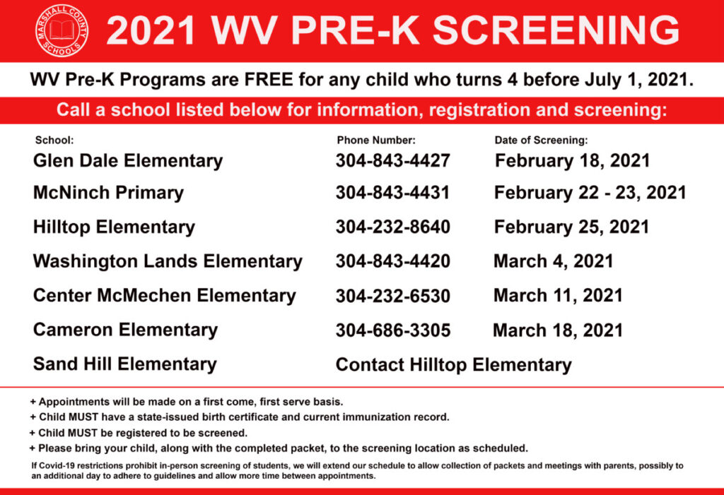 2021-2022 Pre-K Screening Schedule   Glen Dale Elementary:                           (304) 843-4427        DATE OF SCREENING: February 18, 2021   McNinch Primary:                             (304) 843-4431          DATE OF SCREENING: February 22 & February 23, 2021   Hilltop Elementary:                                 (304) 232-8640          DATE OF SCREENING: February 25, 2021  Washington Lands Elementary:         (304) 843-4420         DATE OF SCREENING: March 4, 2021   Center McMechen Elementary:         (304) 232-6530          DATE OF SCREENING:  March 11, 2021   Cameron Elementary:                           (304) 686-3305          DATE OF SCREENING:  March 18, 2021   Sand Hill                                                      Contact Hilltop Elementary